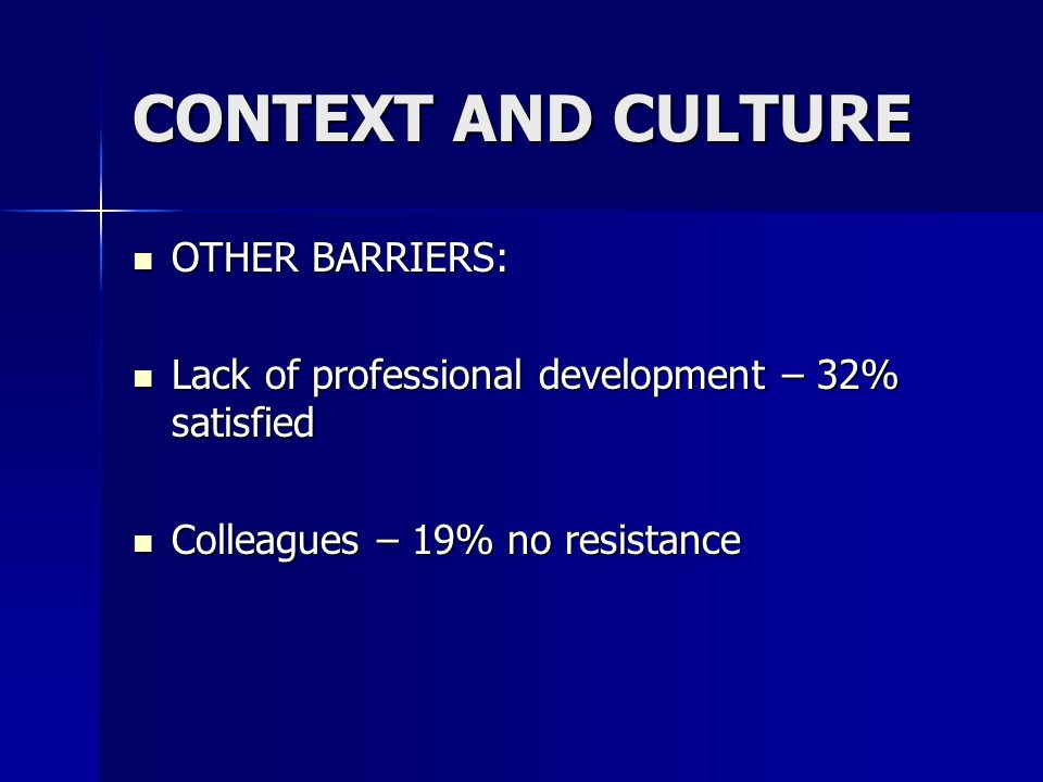 CONTEXT AND CULTURE OTHER BARRIERS: OTHER BARRIERS: Lack of professional development – 32% satisfied Lack of professional development – 32% satisfied Colleagues – 19% no resistance Colleagues – 19% no resistance