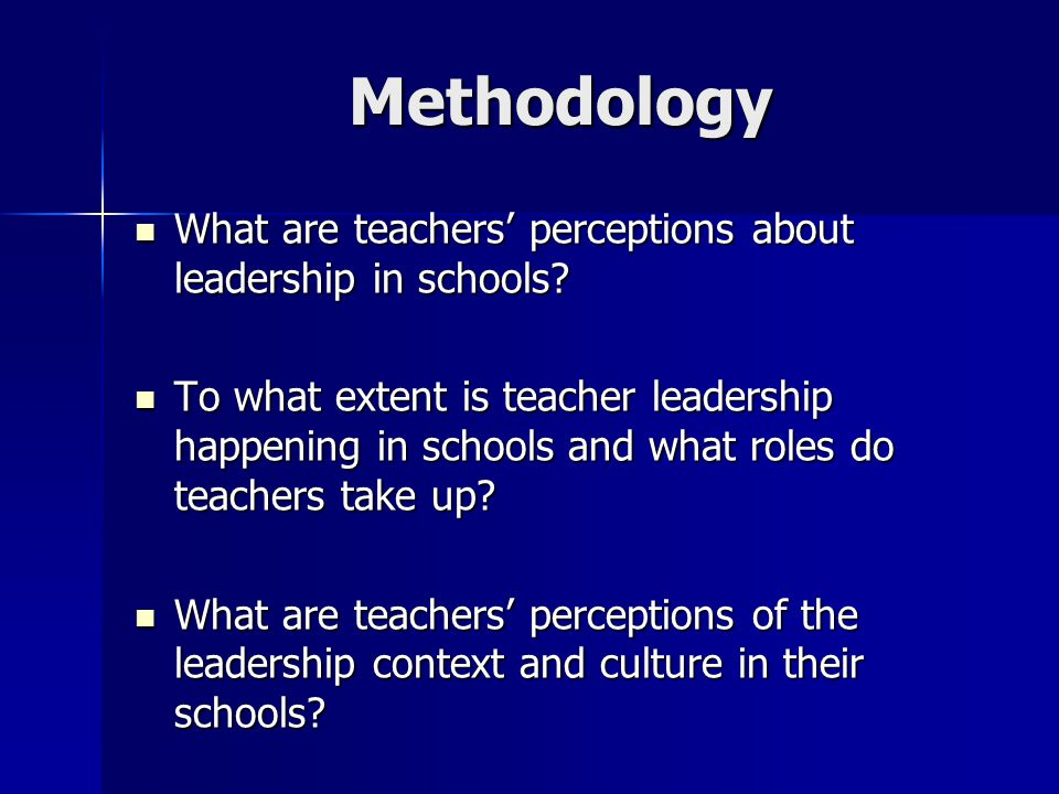 Methodology What are teachers' perceptions about leadership in schools.