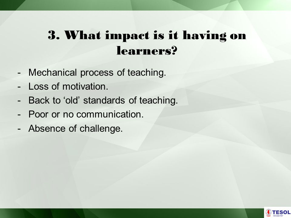 3.What impact is it having on learners. -Mechanical process of teaching.
