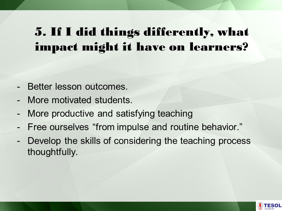 5.If I did things differently, what impact might it have on learners.