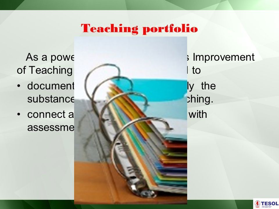Teaching portfolio As a powerful Tool for Continuous Improvement of Teaching and Learning, it is used to document and assess more fully the substance and complexity of teaching.