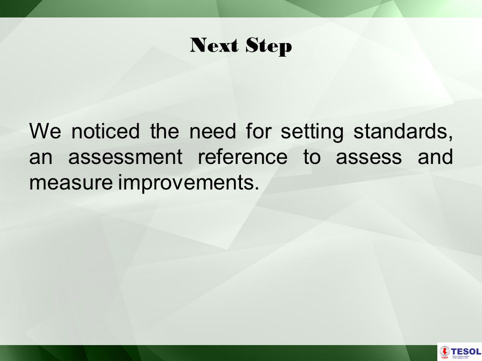 Next Step We noticed the need for setting standards, an assessment reference to assess and measure improvements.