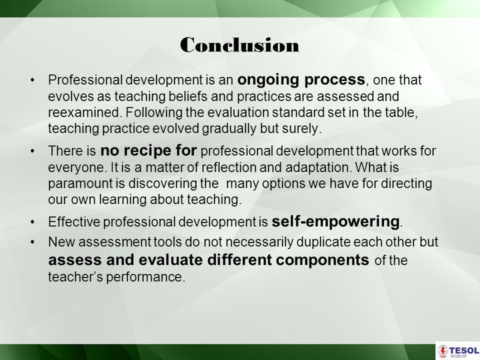 Conclusion Professional development is an ongoing process, one that evolves as teaching beliefs and practices are assessed and reexamined.