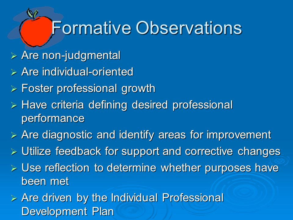 Formative Observations  Are non-judgmental  Are individual-oriented  Foster professional growth  Have criteria defining desired professional performance  Are diagnostic and identify areas for improvement  Utilize feedback for support and corrective changes  Use reflection to determine whether purposes have been met  Are driven by the Individual Professional Development Plan