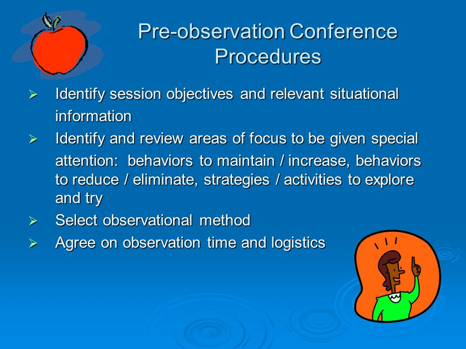 Pre-observation Conference Procedures  Identify session objectives and relevant situational information  Identify and review areas of focus to be given special attention: behaviors to maintain / increase, behaviors to reduce / eliminate, strategies / activities to explore and try  Select observational method  Agree on observation time and logistics