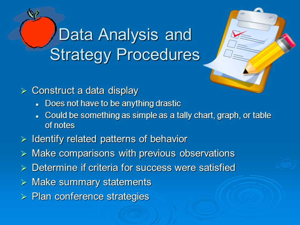 Data Analysis and Strategy Procedures  Construct a data display Does not have to be anything drastic Does not have to be anything drastic Could be something as simple as a tally chart, graph, or table of notes Could be something as simple as a tally chart, graph, or table of notes  Identify related patterns of behavior  Make comparisons with previous observations  Determine if criteria for success were satisfied  Make summary statements  Plan conference strategies