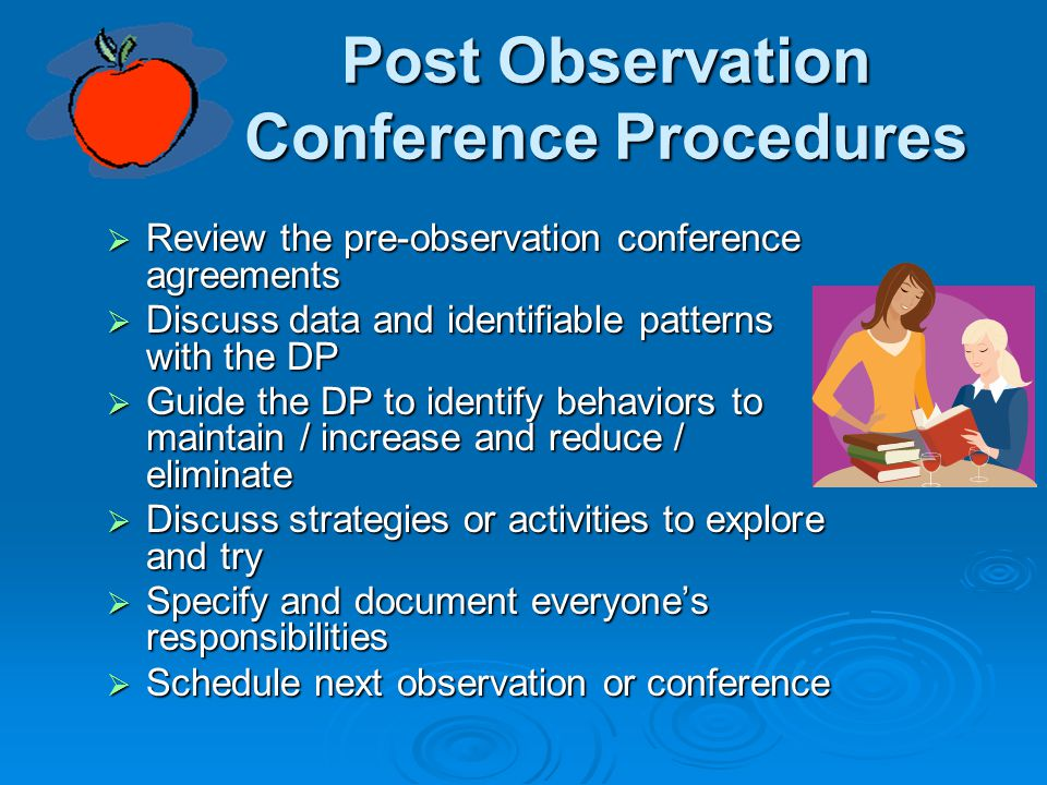 Post Observation Conference Procedures  Review the pre-observation conference agreements  Discuss data and identifiable patterns with the DP  Guide the DP to identify behaviors to maintain / increase and reduce / eliminate  Discuss strategies or activities to explore and try  Specify and document everyone's responsibilities  Schedule next observation or conference