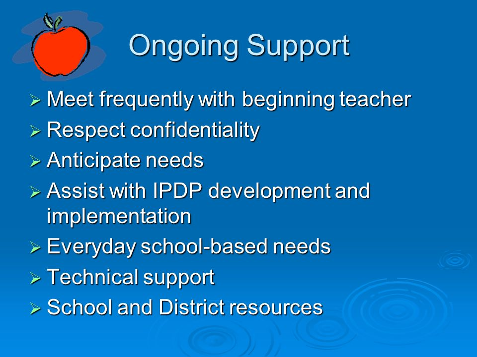 Ongoing Support  Meet frequently with beginning teacher  Respect confidentiality  Anticipate needs  Assist with IPDP development and implementation  Everyday school-based needs  Technical support  School and District resources
