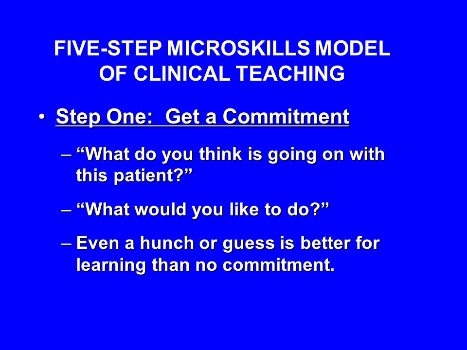 FIVE-STEP MICROSKILLS MODEL OF CLINICAL TEACHING Step One: Get a CommitmentStep One: Get a Commitment – What do you think is going on with this patient? – What would you like to do? –Even a hunch or guess is better for learning than no commitment.