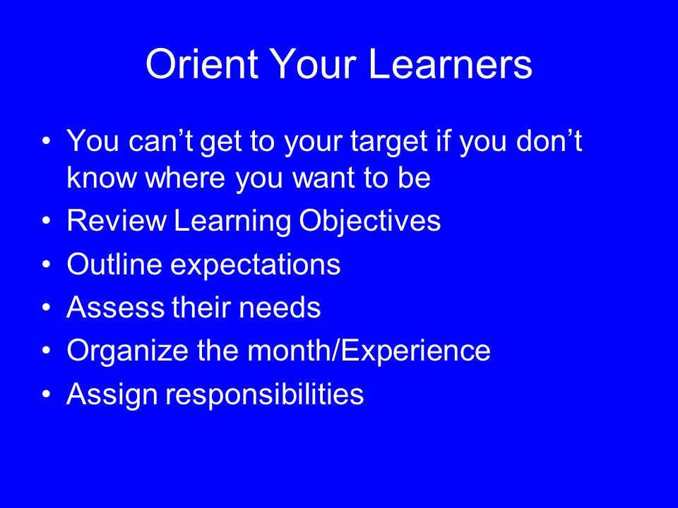 Orient Your Learners You can't get to your target if you don't know where you want to be Review Learning Objectives Outline expectations Assess their needs Organize the month/Experience Assign responsibilities