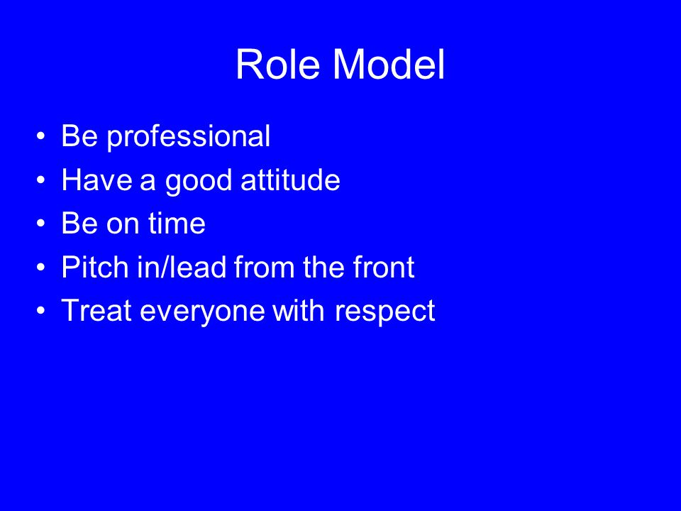Role Model Be professional Have a good attitude Be on time Pitch in/lead from the front Treat everyone with respect