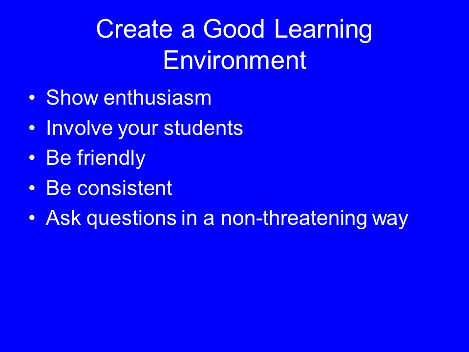 Create a Good Learning Environment Show enthusiasm Involve your students Be friendly Be consistent Ask questions in a non-threatening way
