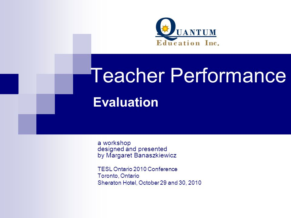 Teacher Performance Evaluation a workshop designed and presented by Margaret Banaszkiewicz TESL Ontario 2010 Conference Toronto, Ontario Sheraton Hote