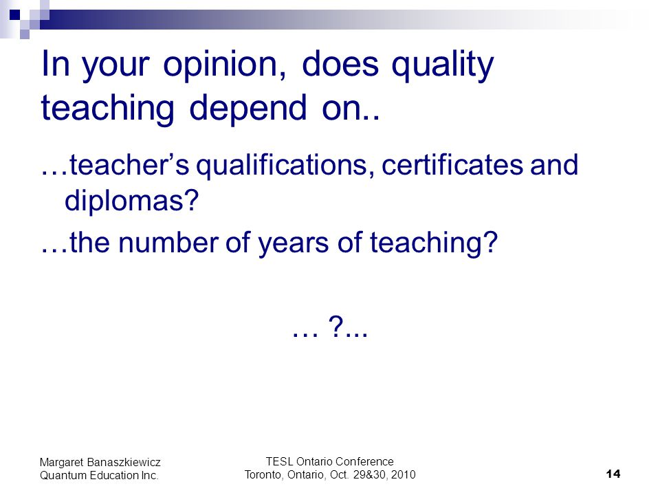 TESL Ontario Conference Toronto, Ontario, Oct. 29&30, 2010 14 Margaret Banaszkiewicz Quantum Education Inc. In your opinion, does quality teaching dep