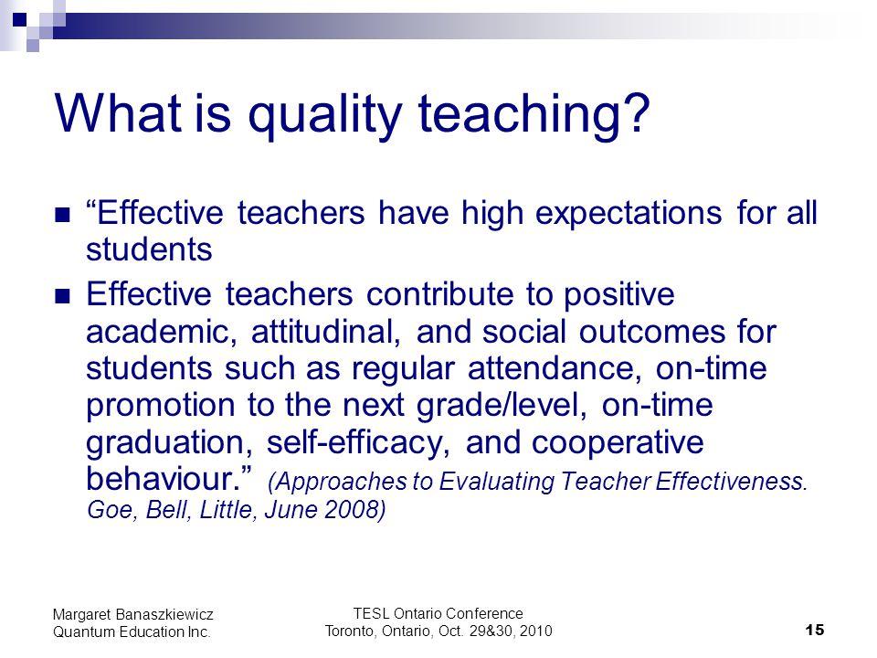 "TESL Ontario Conference Toronto, Ontario, Oct. 29&30, 2010 15 Margaret Banaszkiewicz Quantum Education Inc. What is quality teaching? ""Effective teach"