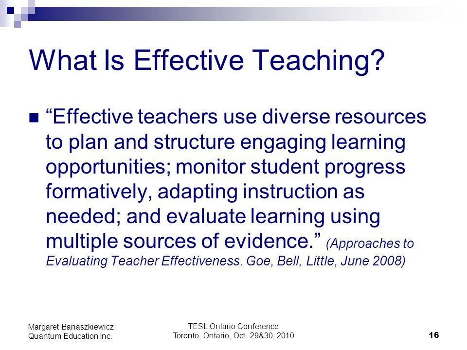 "TESL Ontario Conference Toronto, Ontario, Oct. 29&30, 2010 16 Margaret Banaszkiewicz Quantum Education Inc. What Is Effective Teaching? ""Effective tea"
