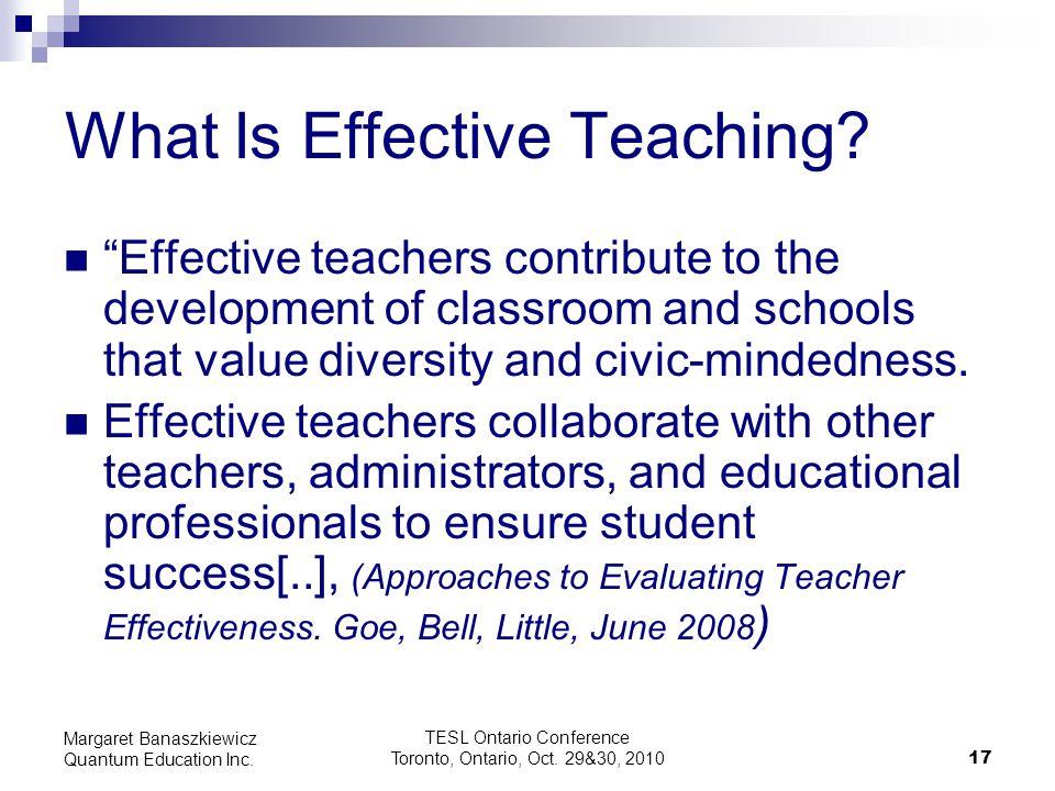 "TESL Ontario Conference Toronto, Ontario, Oct. 29&30, 2010 17 Margaret Banaszkiewicz Quantum Education Inc. What Is Effective Teaching? ""Effective tea"