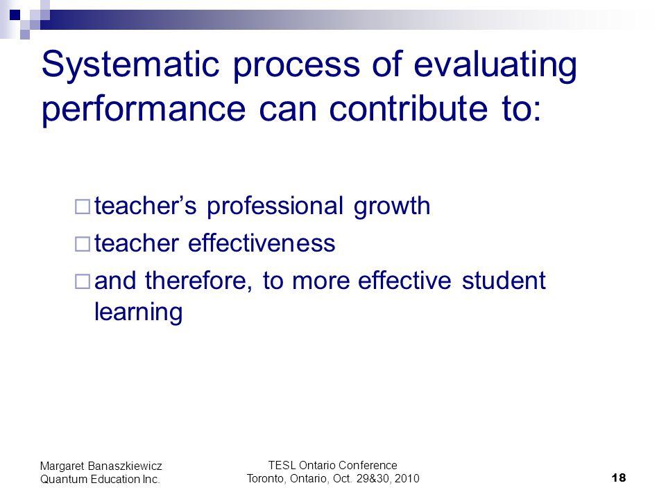TESL Ontario Conference Toronto, Ontario, Oct. 29&30, 2010 18 Margaret Banaszkiewicz Quantum Education Inc. Systematic process of evaluating performan