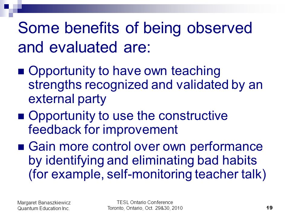 TESL Ontario Conference Toronto, Ontario, Oct. 29&30, 2010 19 Margaret Banaszkiewicz Quantum Education Inc. Some benefits of being observed and evalua