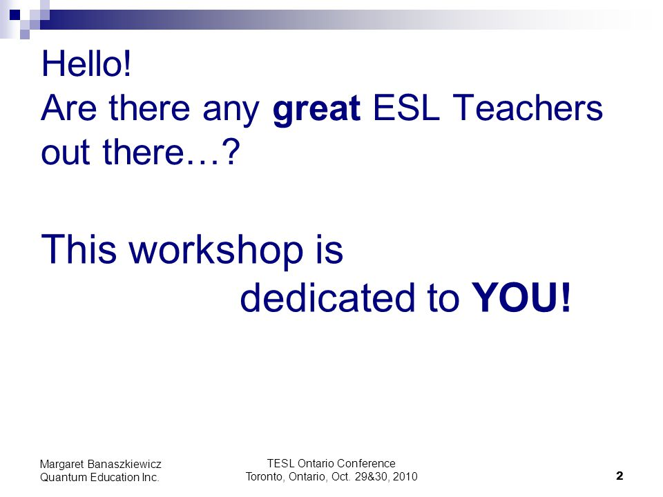 TESL Ontario Conference Toronto, Ontario, Oct. 29&30, 2010 2 Margaret Banaszkiewicz Quantum Education Inc. Hello! Are there any great ESL Teachers out