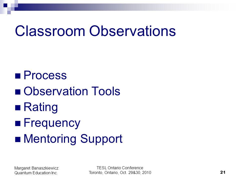 TESL Ontario Conference Toronto, Ontario, Oct. 29&30, 2010 21 Margaret Banaszkiewicz Quantum Education Inc. Classroom Observations Process Observation