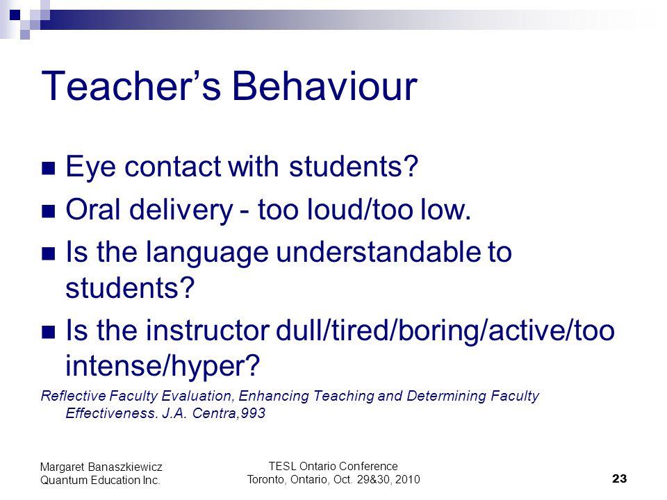 TESL Ontario Conference Toronto, Ontario, Oct. 29&30, 2010 23 Margaret Banaszkiewicz Quantum Education Inc. Teacher's Behaviour Eye contact with stude