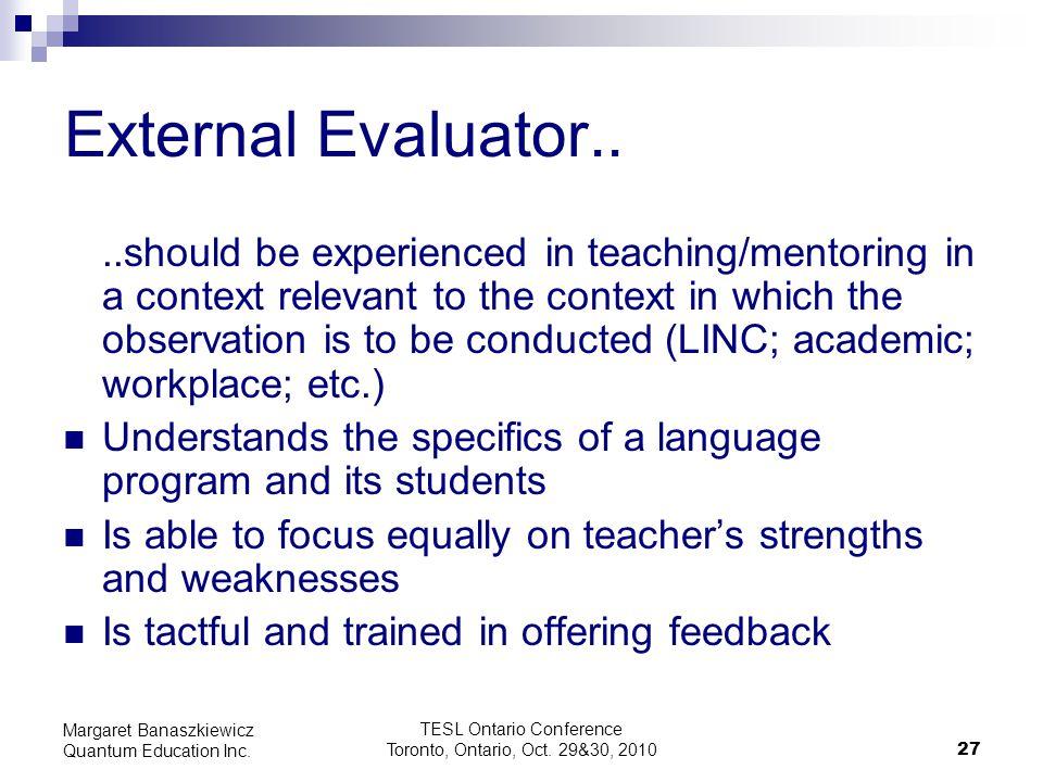 TESL Ontario Conference Toronto, Ontario, Oct. 29&30, 2010 27 Margaret Banaszkiewicz Quantum Education Inc. External Evaluator....should be experience