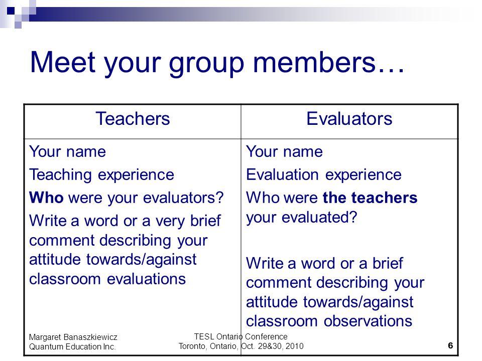 TESL Ontario Conference Toronto, Ontario, Oct. 29&30, 2010 6 Margaret Banaszkiewicz Quantum Education Inc. Meet your group members… TeachersEvaluators