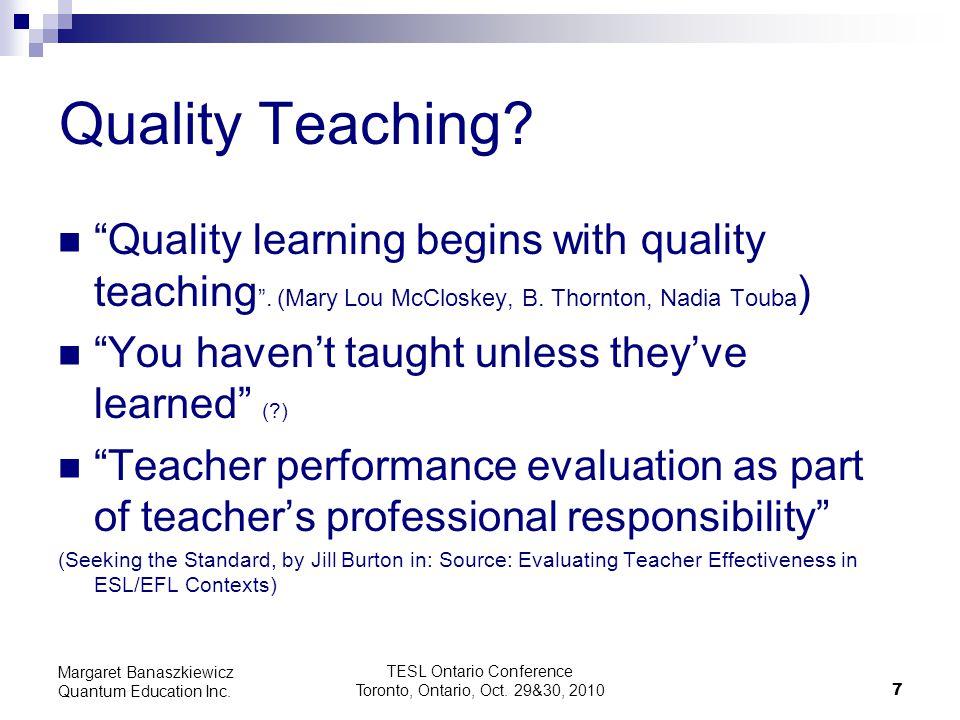 "TESL Ontario Conference Toronto, Ontario, Oct. 29&30, 2010 7 Margaret Banaszkiewicz Quantum Education Inc. Quality Teaching? ""Quality learning begins"
