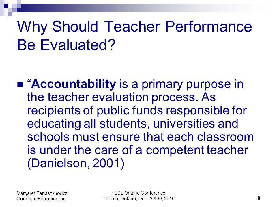 TESL Ontario Conference Toronto, Ontario, Oct. 29&30, 2010 8 Margaret Banaszkiewicz Quantum Education Inc. Why Should Teacher Performance Be Evaluated