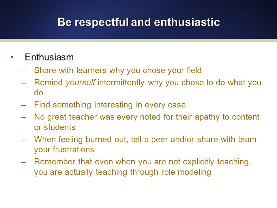 Be respectful and enthusiastic Enthusiasm –Share with learners why you chose your field –Remind yourself intermittently why you chose to do what you do –Find something interesting in every case –No great teacher was every noted for their apathy to content or students –When feeling burned out, tell a peer and/or share with team your frustrations –Remember that even when you are not explicitly teaching, you are actually teaching through role modeling