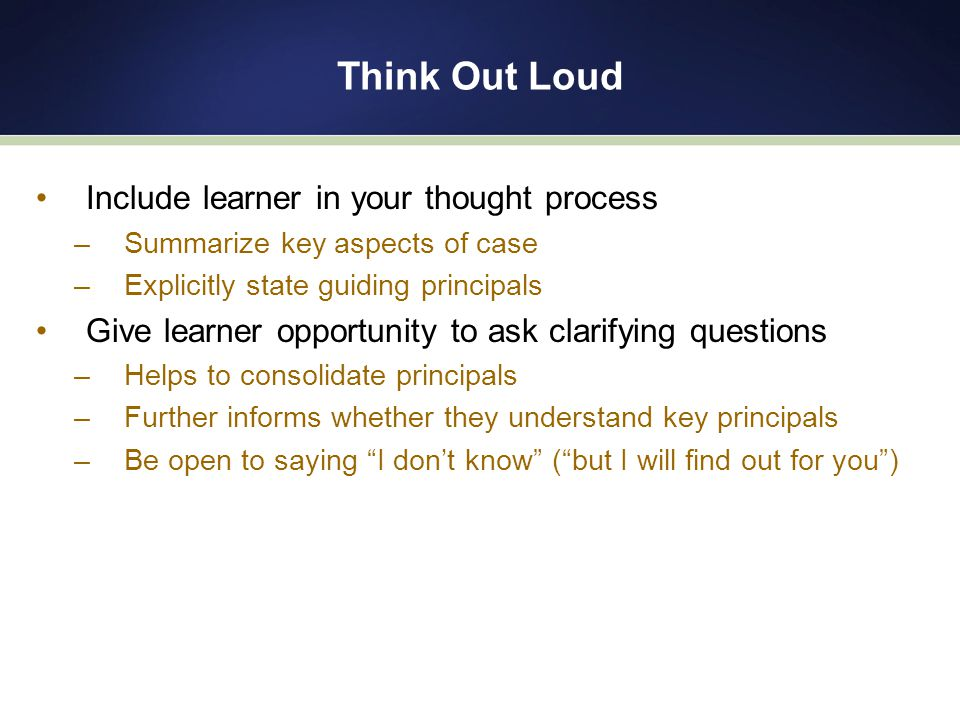 Think Out Loud Include learner in your thought process –Summarize key aspects of case –Explicitly state guiding principals Give learner opportunity to ask clarifying questions –Helps to consolidate principals –Further informs whether they understand key principals –Be open to saying I don't know ( but I will find out for you )