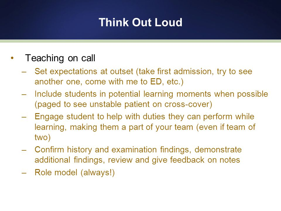 Think Out Loud Teaching on call –Set expectations at outset (take first admission, try to see another one, come with me to ED, etc.) –Include students in potential learning moments when possible (paged to see unstable patient on cross-cover) –Engage student to help with duties they can perform while learning, making them a part of your team (even if team of two) –Confirm history and examination findings, demonstrate additional findings, review and give feedback on notes –Role model (always!)
