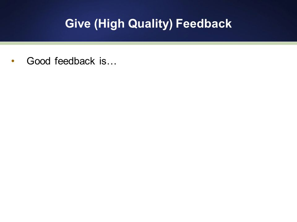 Give (High Quality) Feedback Good feedback is…