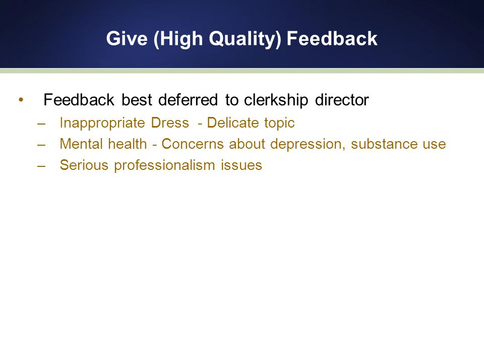 Give (High Quality) Feedback Feedback best deferred to clerkship director –Inappropriate Dress - Delicate topic –Mental health - Concerns about depression, substance use –Serious professionalism issues
