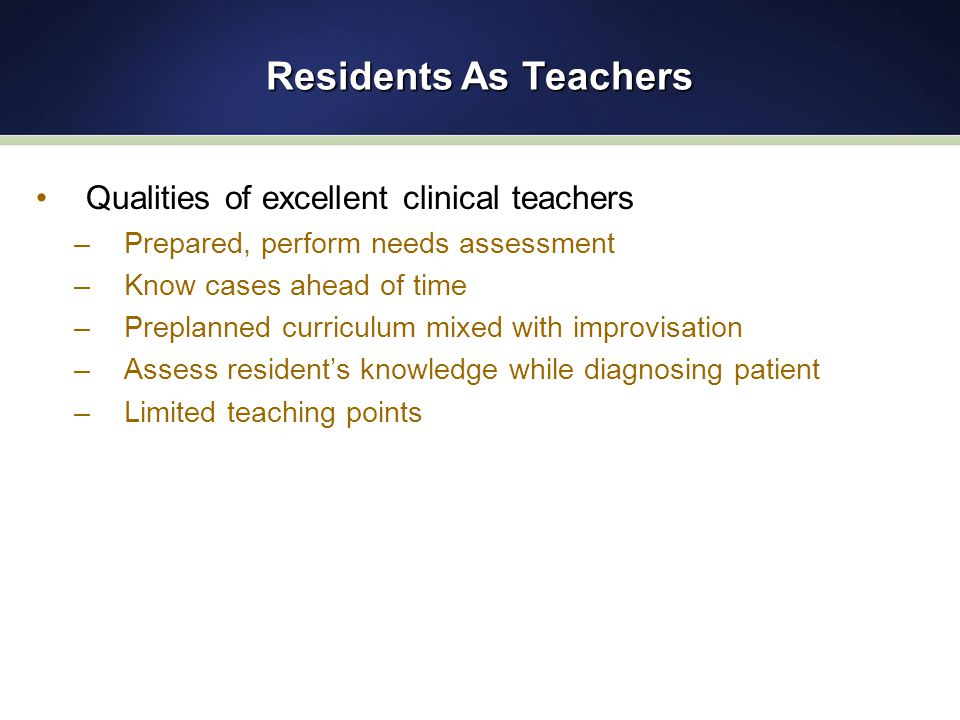 Residents As Teachers Qualities of excellent clinical teachers –Prepared, perform needs assessment –Know cases ahead of time –Preplanned curriculum mixed with improvisation –Assess resident's knowledge while diagnosing patient –Limited teaching points