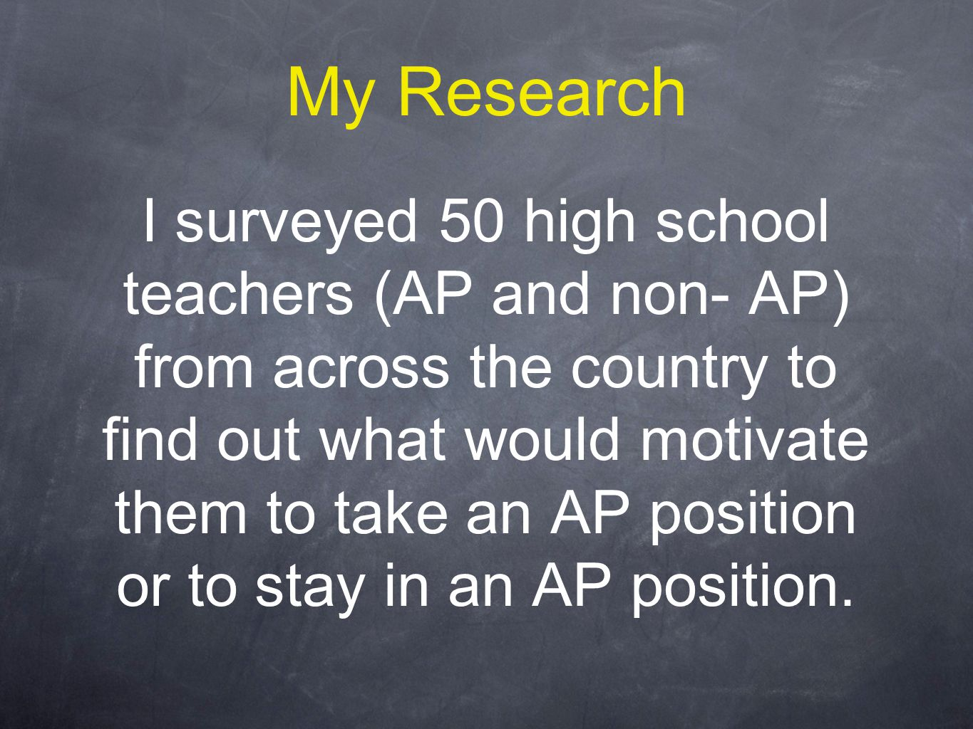 My Research I surveyed 50 high school teachers (AP and non- AP) from across the country to find out what would motivate them to take an AP position or to stay in an AP position.