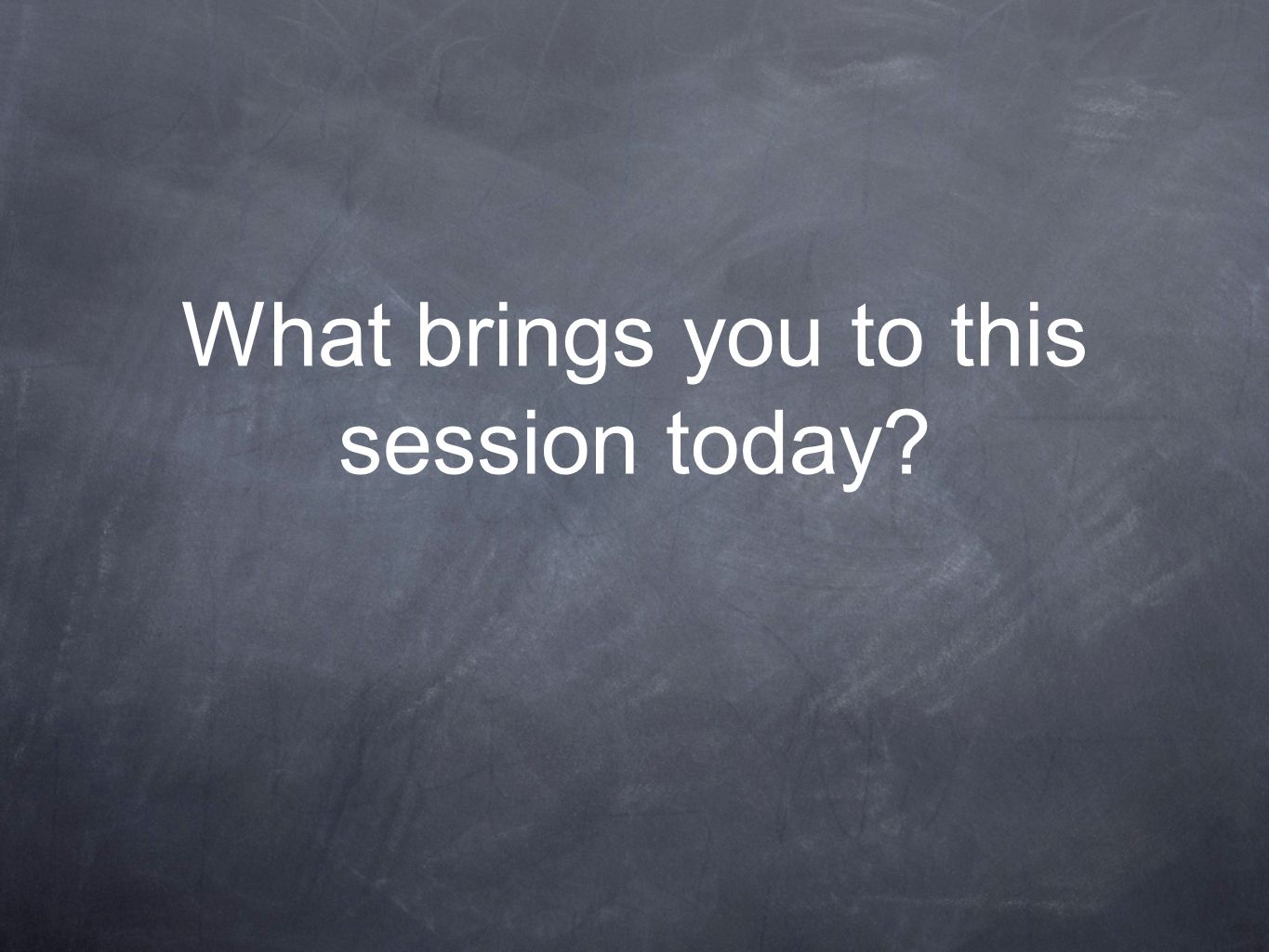 What brings you to this session today?