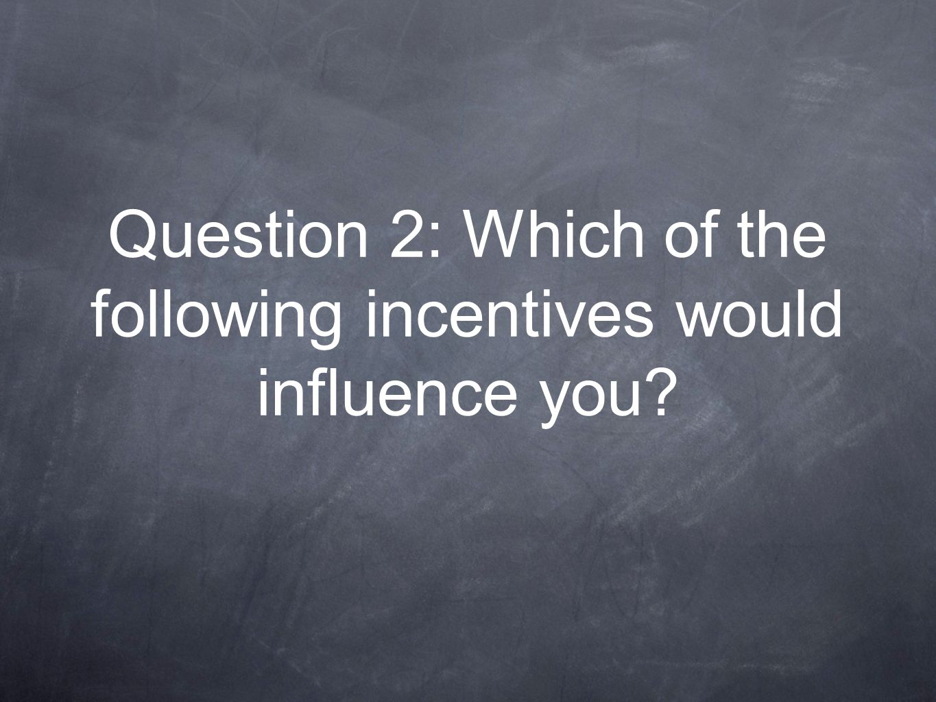Question 2: Which of the following incentives would influence you?