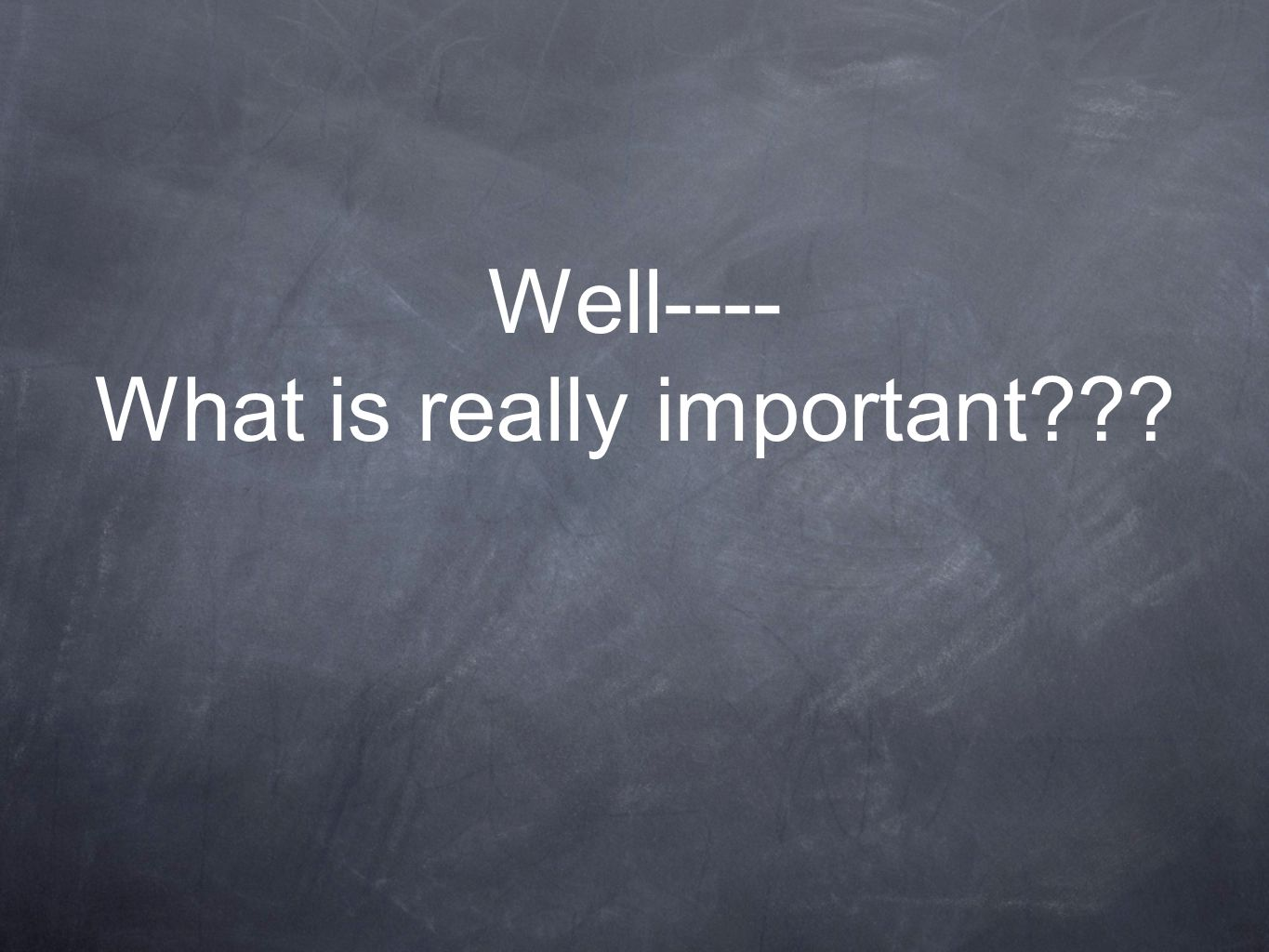 Well---- What is really important???