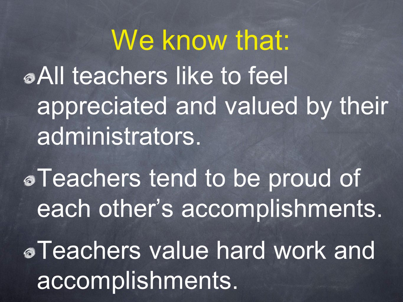 We know that: All teachers like to feel appreciated and valued by their administrators.