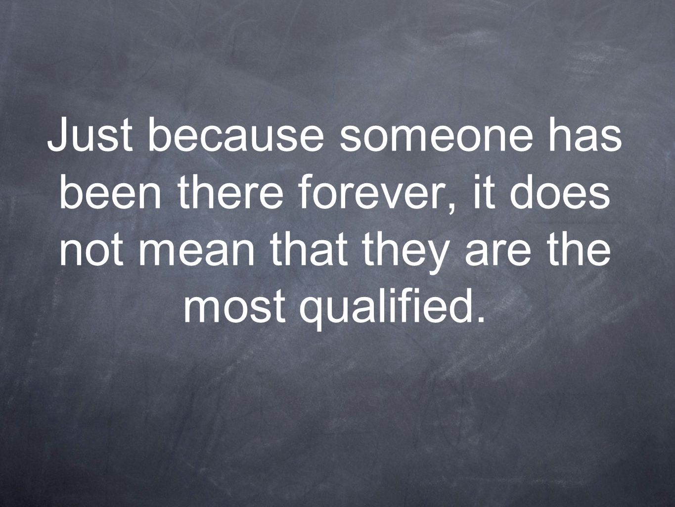Just because someone has been there forever, it does not mean that they are the most qualified.