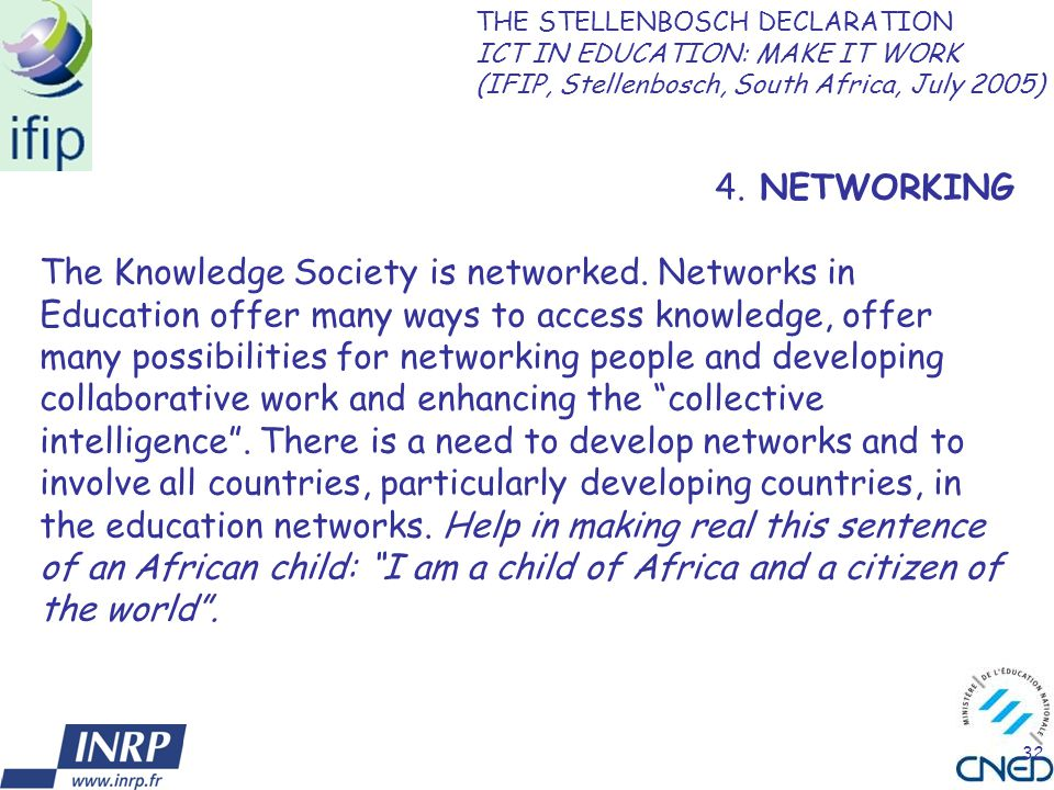 32 4. NETWORKING The Knowledge Society is networked. Networks in Education offer many ways to access knowledge, offer many possibilities for networkin