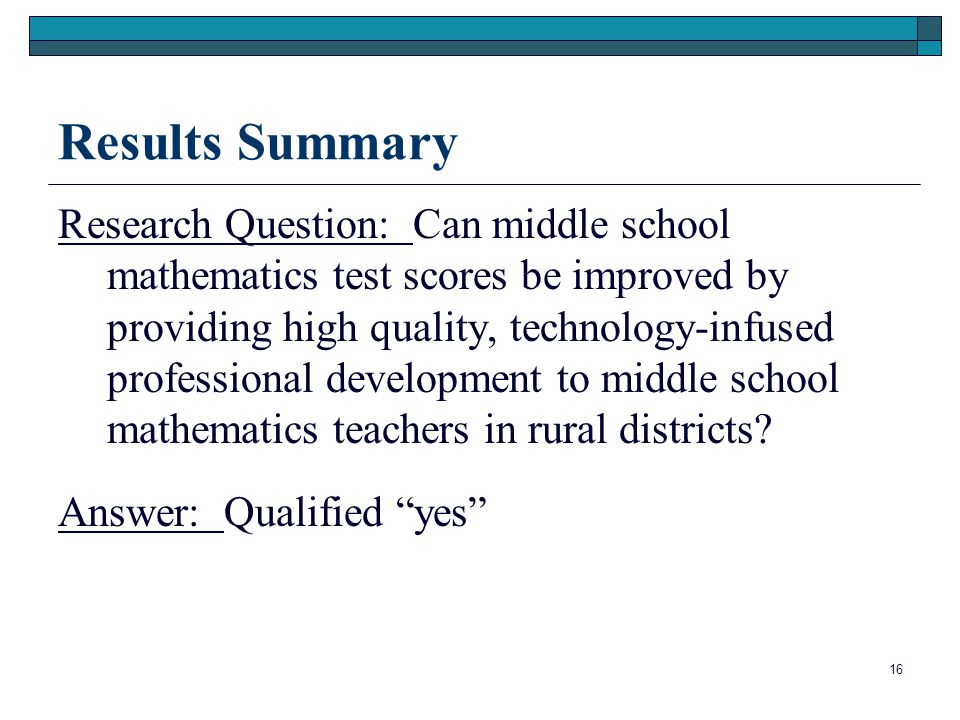 16 Results Summary Research Question: Can middle school mathematics test scores be improved by providing high quality, technology-infused professional