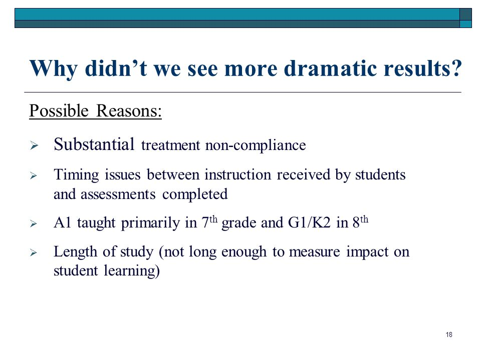 18 Why didn't we see more dramatic results? Possible Reasons:  Substantial treatment non-compliance  Timing issues between instruction received by s