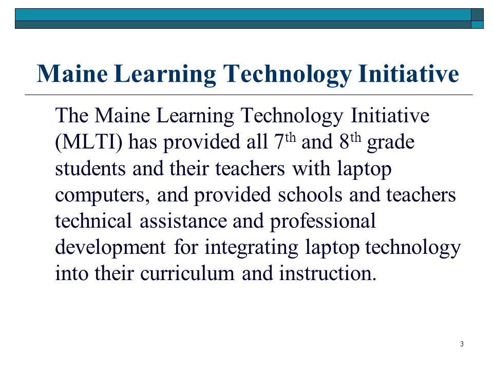 Maine Learning Technology Initiative The Maine Learning Technology Initiative (MLTI) has provided all 7 th and 8 th grade students and their teachers