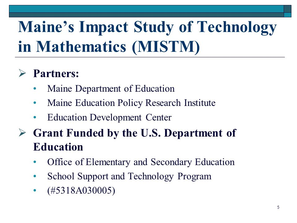 5 Maine's Impact Study of Technology in Mathematics (MISTM)  Partners: Maine Department of Education Maine Education Policy Research Institute Educat
