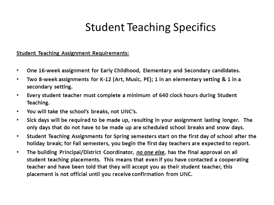 Student Teaching Specifics Student Teaching Assignment Requirements: One 16-week assignment for Early Childhood, Elementary and Secondary candidates.