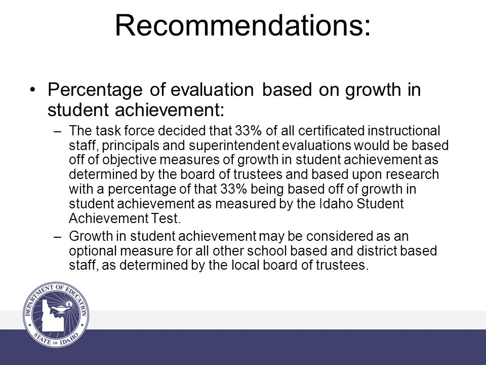 Recommendations: Percentage of evaluation based on growth in student achievement: –The task force decided that 33% of all certificated instructional staff, principals and superintendent evaluations would be based off of objective measures of growth in student achievement as determined by the board of trustees and based upon research with a percentage of that 33% being based off of growth in student achievement as measured by the Idaho Student Achievement Test.