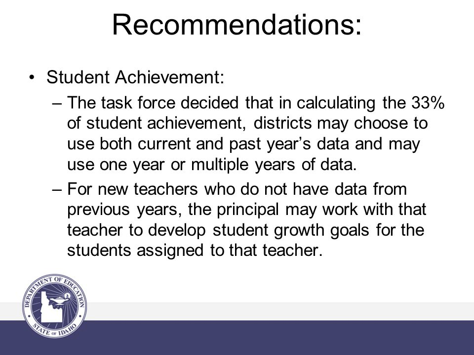 Recommendations: Student Achievement: –The task force decided that in calculating the 33% of student achievement, districts may choose to use both cur